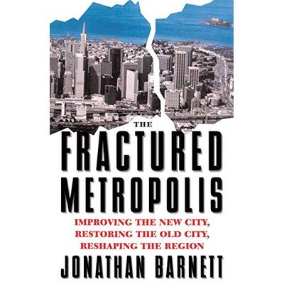 The Fractured Metropolis: Improving The New City, Restoring The Old City, Reshaping The Region