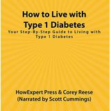 How to Live with Type 1 Diabetes: Your Step-By-Step Guide to Living with Type 1 Diabetes