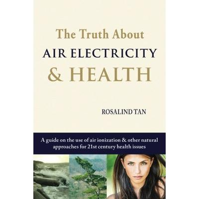 The Truth About Air Electricity & Health: A guide on the use of air ionization and other natural approaches for 21st century health issues