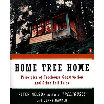 Home Tree Home: Principles of Treehouse Construction and Other Tall Tales